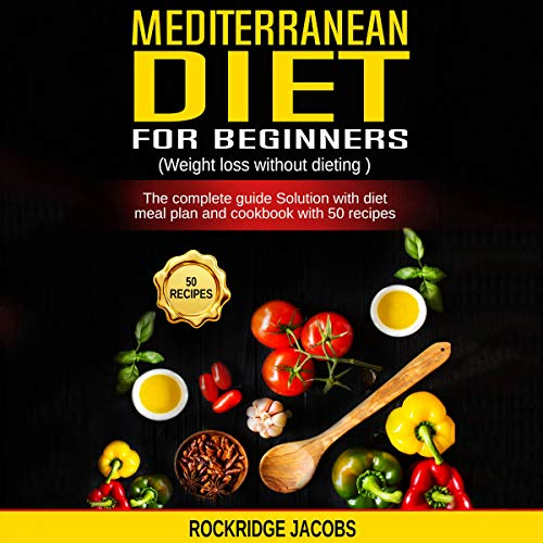 Mediterranean Diet for Beginners: Weight Loss Without Dieting: The Complete Guide Solution with Diet Meal Plan and Cookbook with 50 Recipes by Rockridge Jacobs