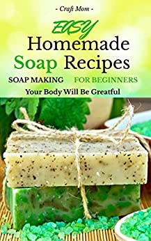 Easy Homemade Soap Recipes - (FREE BONUS BOOK INCLUDED): Soap Making For Beginners Your Body Will Be Grateful (hand soap,how to make soap and homemade soap 1) by [Brown, John]