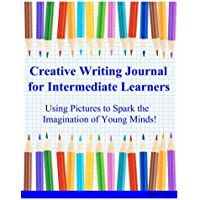 Creative Writing Journal for Intermediate Learners: Using Pictures to Spark the Imagination of Young Minds!