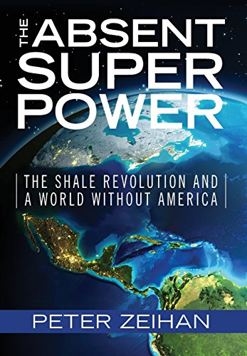 The Absent Superpower: The Shale Revolution and a World Without America, by Peter Zeihan