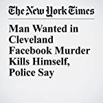 Man Wanted in Cleveland Facebook Murder Kills Himself, Police Say | Christopher Mele