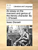 An Essay on the Manners and Genius of the Literary Character by I D'Israeli, Isaac Disraeli, 1140747878
