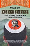 Kosher Chinese: Living, Teaching, and Eating with China's Other Billion, Michael Levy, 0805091963