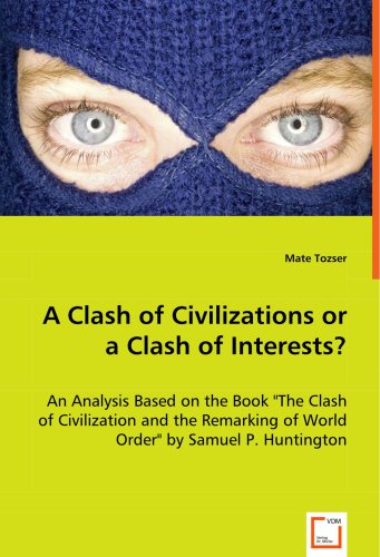 A Clash of Civilizations or a Clash of Interests?: An Analysis Based on the Book The Clash of Civilization and the Remarking of World Order