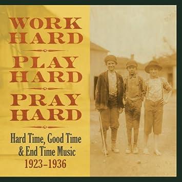 Work Hard, Play Hard, Pray Hard : Hard Time, Good Time & End Time Musi