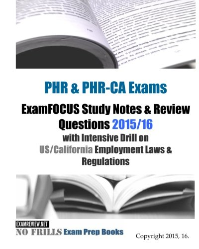 PHR & PHR-CA Exams ExamFOCUS Study Notes & Review Questions 2015/16: with Intensive Drill on US/California Employment Laws & Regulations