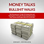 Money Talks Bullshit Walks: The Entrepreneur's Guide to Productivity and Making More Money by Eliminating Distractions, Time Thieves and People Who Are Full of Shit | Omar Johnson