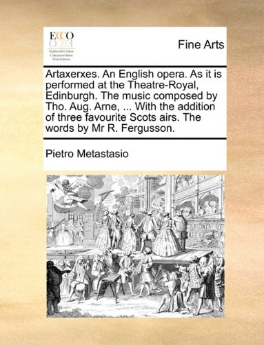 Artaxerxes. An English opera. As it is performed at the Theatre-Royal, Edinburgh. The music composed by Tho. Aug. Arne, ... With the addition of three ... Scots airs. The words by Mr R. Fergusson. pdf epub
