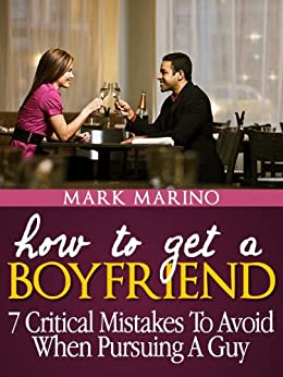 How to Get A Boyfriend: 7 Critical Mistakes To Avoid When Pursuing A Guy by [Marino, Mark]
