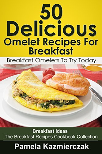50 Delicious Omelet Recipes For Breakfast - Breakfast Omelets To Try Today (Breakfast Ideas - The Breakfast Recipes Cookbook Collection 9) by [Kazmierczak, Pamela]