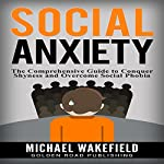 Social Anxiety: The Comprehensive Guide to Conquer Shyness and Overcome Social Phobia | Michael Wakefield