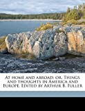 At Home and Abroad; or, Things and Thoughts in America and Europe Edited by Arthur B Fuller, Margaret Fuller and Arthur B. 1822-1862 Fuller, 1177755203