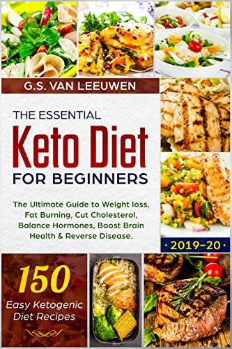 The Essential Keto Diet for Beginners: The Ultimate Guide to Weight loss, Fat Burning, Cut Cholesterol, Balance Hormones, Boost Brain Health & Reverse Disease. 150 Easy Ketogenic Diet Recipes 2019-20 by G.S. Van Leeuwen