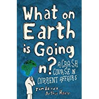 What on Earth is Going On?: A Crash Course in Current Affairs