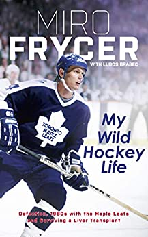 My Wild Hockey Life: Defection, 1980s with the Maple Leafs and Surviving a Liver Transplant by [Frycer, Miro, Brabec, Lubos]
