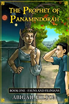 The Prophet of Panamindorah, Book 1 Fauns and Filinians by [Hilton, Abigail]