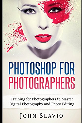 Photoshop for Photographers: Training for Photographers to Master Digital Photography and Photo Editing (Photo Editing and Graphic Design for Digital Photography)