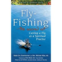 Fly Fishing-The Sacred Art: Casting a Fly as Spiritual Practice (The Art of Spiritual Living)