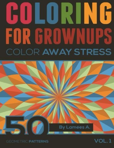 Coloring For Grownups: Color Away Stress 50 Geometric Patterns Vol. 1 (adult coloring books) by Lamees A. (2015-09-12)