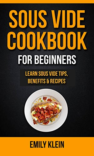 Sous Vide Cookbook For Beginners: Learn Sous Vide Tips, Benefits & Recipes by Emily Klein