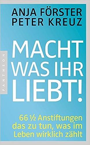Cover des Buchs: Macht, was ihr liebt!: 66 1/2 Anstiftungen das zu tun, was im Leben wirklich zählt