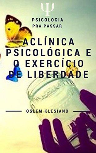 A Clínica Psicológica e o Exercício da Liberdade: Uma compreensão mais abrangente do exercicio da liberdade e sua relação intrísica com a Psicologia