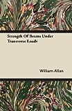 Strength of Beams under Transverse Loads, William Allan, 1446068609