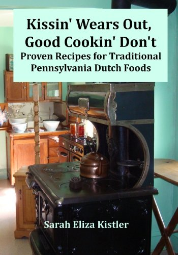 Kissin' Wears Out, Good Cookin' Don't: Proven Recipes for Traditional Pennsylvania Dutch Foods by Sarah Eliza Kistler