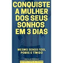 CONQUISTE A MULHER DOS SEUS SONHOS EM 3 DIAS: MESMO SENDO FEIO, POBRE E TÍMIDO