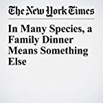In Many Species, a Family Dinner Means Something Else | Bill Schutt
