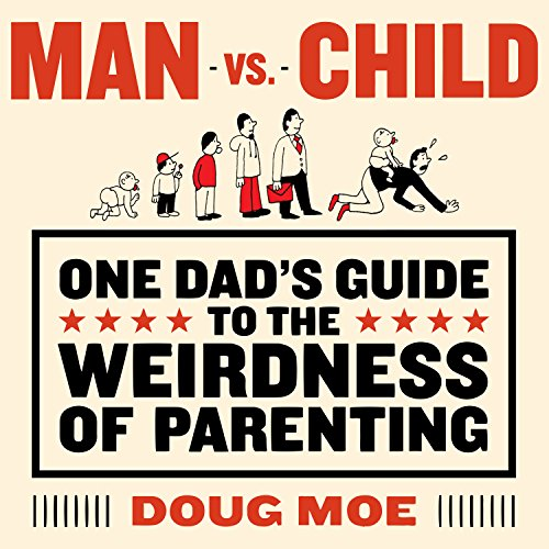 Man vs. Child: One Dads Guide to the Weirdness of Parenting