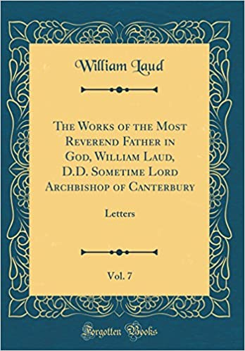 Book The Works of the Most Reverend Father in God, William Laud, D.D. Sometime Lord Archbishop of Canterbury, Vol. 7: Letters (Classic Reprint)