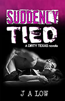 Suddenly Tied (The Dirty Texas Series Book 3.5) by [Low, JA]