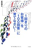 「「1回きりのお客様」を「100回客」に育てなさい!」高田 靖久