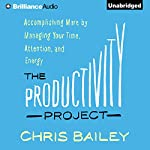 The Productivity Project: Accomplishing More by Managing Your Time, Attention, and Energy | Chris Bailey