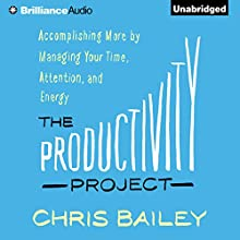 The Productivity Project: Accomplishing More by Managing Your Time, Attention, and Energy Audiobook by Chris Bailey Narrated by Chris Bailey