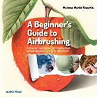 A Beginner's Guide to Airbrushing: How to achieve sensational photographic-style artwork