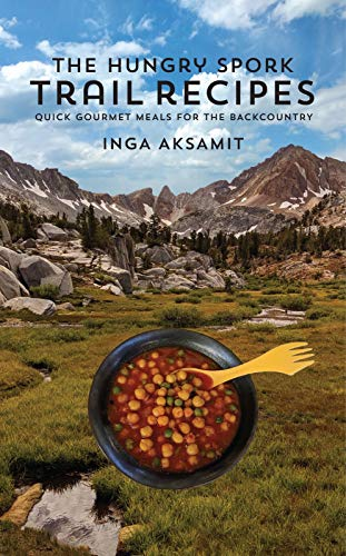 The Hungry Spork Trail Recipes: Quick Gourmet Meals for the Backcountry by Inga Aksamit