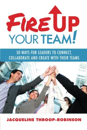 Read Online Fire Up Your Team: 50 Ways for Leaders to Connect, Collaborate and Create with Their Teams pdf