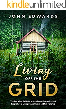 Living Off The Grid : The Complete Guide for a Sustainable, Tranquility and Simple Life, a Living of Minimalism and Self Reliance