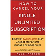 HOW TO  CANCEL YOUR KINDLE UNLIMITED SUBSCRIPTION DELETE IN TWO MINUTES ONLY  A SHORT STEP BY STEP  IPHONE & DESKTOP GUIDE: UPDATED 2018  - QUICK GUIDE ... UNLIMITED SUBSCRIPTION (HELP Series Book 1)