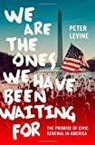 We Are the Ones We Have Been Waiting For : The Promise of Civic Renewal in America, Levine, Peter, 019993942X