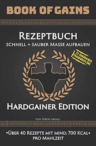 Book of Gains: Rezeptbuch, schnell + sauber Masse aufbauen, Hardgainer Edition, über 40 Rezepte mit mind. 700 Kcal pro Mahlzeit