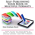 Self-Publishing Your Book in Multiple Formats: How to Set Up Your Book in Print, eBook, Audiobook, Video, Online Course, and PDF Formats | Gini Graham Scott PhD
