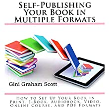 Self-Publishing Your Book in Multiple Formats: How to Set Up Your Book in Print, eBook, Audiobook, Video, Online Course, and PDF Formats Audiobook by Gini Graham Scott PhD Narrated by Matt Weight