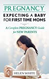 Pregnancy: Expecting A Baby For First Time Moms: A Complete Pregnancy Guide for New Parents
