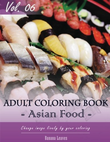 "Asian Foods Coloring Book for Stress Relief & Mind Relaxation, Stay Focus Treatment: New Series of Coloring Book for Adults and Grown up, 8.5"" x 11"" ... up and Adult Coloring Book) (Volume 6) by Banana Leaves"