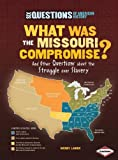 What Was the Missouri Compromise?: And Other Questions About the Struggle over Slavery (Six Questions of American History) (Six Questions of American History (Paperback))
