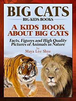 Big Cats! A Kids Book About African Cats - Facts, Figures and High Quality Pictures of Animals in Nature (Big Kids Books) by [Shye, Maya Lee]