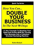 img - for How You Can DOUBLE YOUR BUSINESS In The Next 90 Days -- 11 Key Concepts To Boosting Your Sales And Profits NOW By Turning Your Business Into A Customer-Directed Marketing Machine (Quick Tip Series) book / textbook / text book